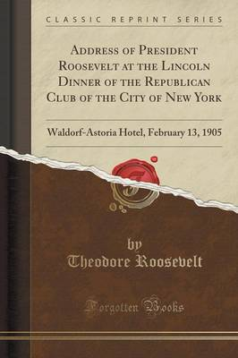 Address of President Roosevelt at the Lincoln Dinner of the Republican Club of the City of New York: Waldorf-Astoria Hotel, February 13, 1905 (Classic Reprint) (Paperback)