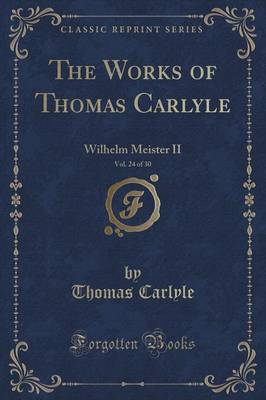 The Works of Thomas Carlyle, Vol. 24 of 30: Wilhelm Meister II (Classic Reprint) (Paperback)