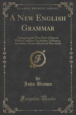A New English Grammar: Containing the Nine Parts of Speech with a Compleat Vocabulary, Dialogues, Anecdotes, Letters Moral and Mercantile (Classic Reprint) (Paperback)