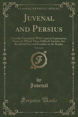Juvenal and Persius, Vol. 2 of 2: Literally Translated, with Copious Explanatory Notes, by Which These Difficult Satirists Are Rendered Easy and Familiar to the Reader (Classic Reprint) (Paperback)