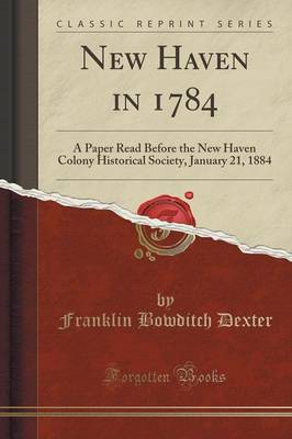 New Haven in 1784: A Paper Read Before the New Haven Colony Historical Society, January 21, 1884 (Classic Reprint) (Paperback)
