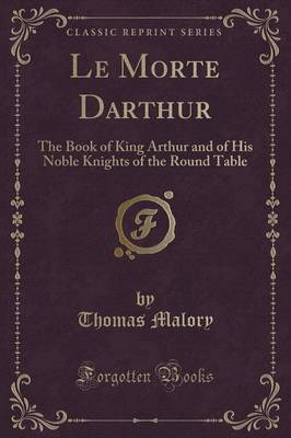 Le Morte Darthur: The Book of King Arthur and of His Noble Knights of the Round Table (Classic Reprint) (Paperback)