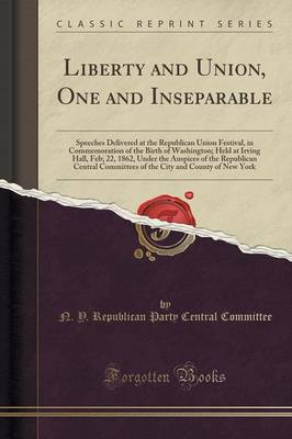 Liberty and Union, One and Inseparable: Speeches Delivered at the Republican Union Festival, in Commemoration of the Birth of Washington; Held at Irving Hall, Feb; 22, 1862, Under the Auspices of the Republican Central Committees of the City and County of (Paperback)