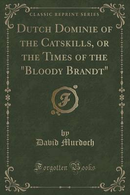 "Dutch Dominie of the Catskills, or the Times of the ""Bloody Brandt"" (Classic Reprint) (Paperback)"