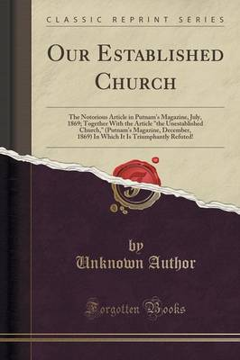 Our Established Church: The Notorious Article in Putnam's Magazine, July, 1869; Together with the Article the Unestablished Church, (Putnam's Magazine, December, 1869) in Which It Is Triumphantly Refuted! (Classic Reprint) (Paperback)