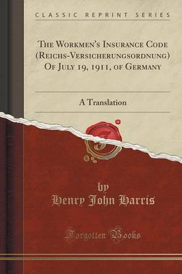 The Workmen's Insurance Code (Reichs-Versicherungsordnung) of July 19, 1911, of Germany: A Translation (Classic Reprint) (Paperback)