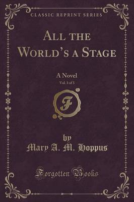 All the World's a Stage, Vol. 3 of 3: A Novel (Classic Reprint) (Paperback)