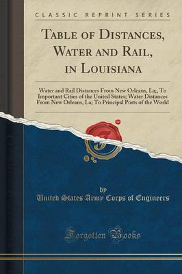 Table of Distances, Water and Rail, in Louisiana: Water and Rail Distances from New Orleans, La;, to Important Cities of the United States; Water Distances from New Orleans, La; To Principal Ports of the World (Classic Reprint) (Paperback)