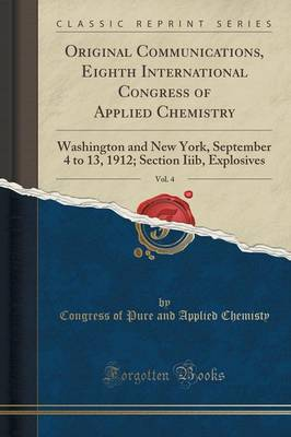 Original Communications, Eighth International Congress of Applied Chemistry, Vol. 4: Washington and New York, September 4 to 13, 1912; Section Iiib, Explosives (Classic Reprint) (Paperback)