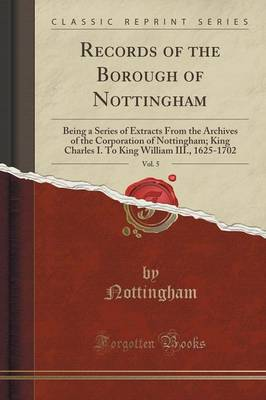 Records of the Borough of Nottingham, Vol. 5: Being a Series of Extracts from the Archives of the Corporation of Nottingham; King Charles I. to King William III., 1625-1702 (Classic Reprint) (Paperback)