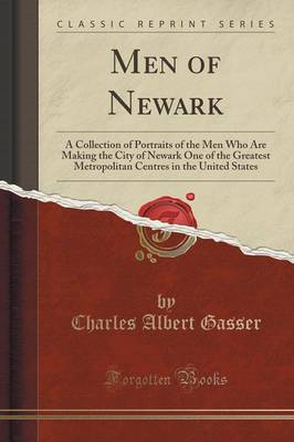 Men of Newark: A Collection of Portraits of the Men Who Are Making the City of Newark One of the Greatest Metropolitan Centres in the United States (Classic Reprint) (Paperback)
