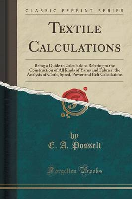 Textile Calculations: Being a Guide to Calculations Relating to the Construction of All Kinds of Yarns and Fabrics, the Analysis of Cloth, Speed, Power and Belt Calculations (Classic Reprint) (Paperback)