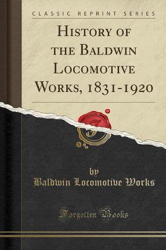 History of the Baldwin Locomotive Works, 1831-1920 (Classic Reprint) (Paperback)