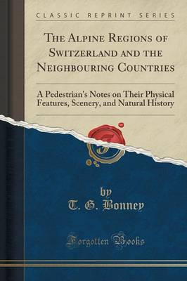 The Alpine Regions of Switzerland and the Neighbouring Countries: A Pedestrian's Notes on Their Physical Features, Scenery, and Natural History (Classic Reprint) (Paperback)
