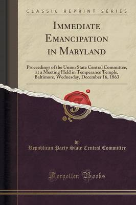 Immediate Emancipation in Maryland: Proceedings of the Union State Central Committee, at a Meeting Held in Temperance Temple, Baltimore, Wednesday, December 16, 1863 (Classic Reprint) (Paperback)