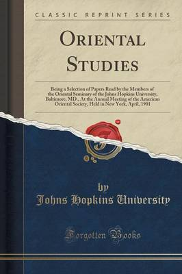 Oriental Studies: Being a Selection of Papers Read by the Members of the Oriental Seminary of the Johns Hopkins University, Baltimore, MD., at the Annual Meeting of the American Oriental Society, Held in New York, April, 1901 (Classic Reprint) (Paperback)