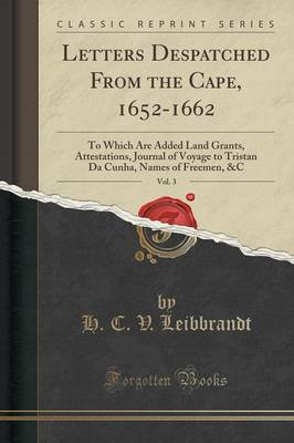 Letters Despatched from the Cape, 1652-1662, Vol. 3: To Which Are Added Land Grants, Attestations, Journal of Voyage to Tristan Da Cunha, Names of Freemen, &C (Classic Reprint) (Paperback)