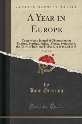 A Year in Europe, Vol. 1 of 2: Comprising a Journal of Observations in England, Scotland, Ireland, France, Switzerland, the North of Italy, and Holland, in 1818 and 1819 (Classic Reprint) (Paperback)