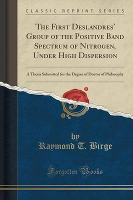 The First Deslandres' Group of the Positive Band Spectrum of Nitrogen, Under High Dispersion: A Thesis Submitted for the Degree of Doctor of Philosophy (Classic Reprint) (Paperback)