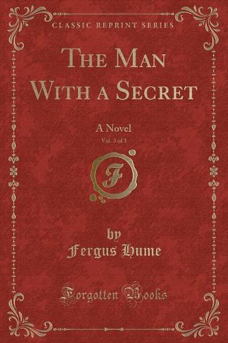 The Man with a Secret, Vol. 3 of 3: A Novel (Classic Reprint) (Paperback)