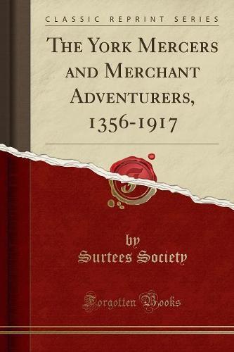 The York Mercers and Merchant Adventurers, 1356-1917 (Classic Reprint) (Paperback)