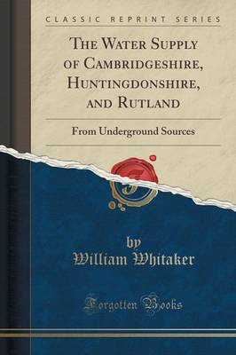 The Water Supply of Cambridgeshire, Huntingdonshire, and Rutland: From Underground Sources (Classic Reprint) (Paperback)
