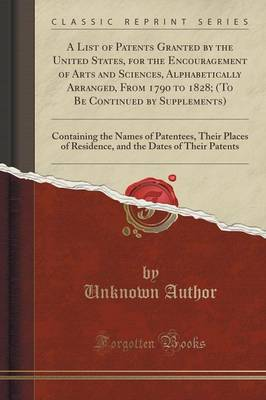 A List of Patents Granted by the United States, for the Encouragement of Arts and Sciences, Alphabetically Arranged, from 1790 to 1828; (To Be Continued by Supplements): Containing the Names of Patentees, Their Places of Residence, and the Dates of Their (Paperback)
