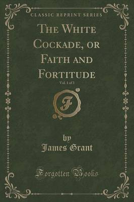 The White Cockade, or Faith and Fortitude, Vol. 1 of 3 (Classic Reprint) (Paperback)