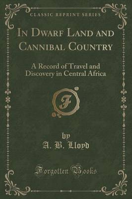 In Dwarf Land and Cannibal Country: A Record of Travel and Discovery in Central Africa (Classic Reprint) (Paperback)
