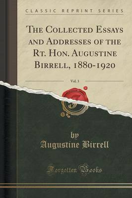 The Collected Essays and Addresses of the Rt. Hon. Augustine Birrell, 1880-1920, Vol. 3 (Classic Reprint) (Paperback)