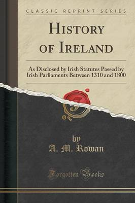 History of Ireland: As Disclosed by Irish Statutes Passed by Irish Parliaments Between 1310 and 1800 (Classic Reprint) (Paperback)