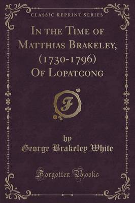 In the Time of Matthias Brakeley, (1730-1796) of Lopatcong (Classic Reprint) (Paperback)