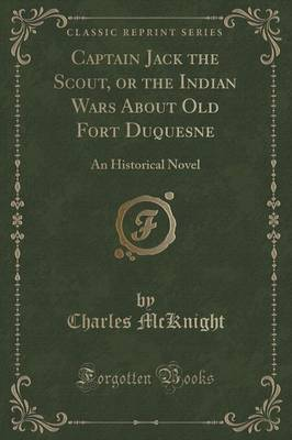Captain Jack the Scout, or the Indian Wars about Old Fort Duquesne: An Historical Novel (Classic Reprint) (Paperback)
