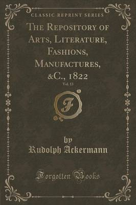 The Repository of Arts, Literature, Fashions, Manufactures, &C., 1822, Vol. 13 (Classic Reprint) (Paperback)