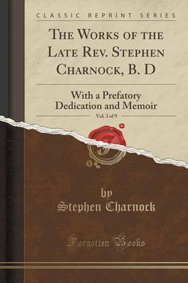 The Works of the Late REV. Stephen Charnock, B. D, Vol. 3 of 9: With a Prefatory Dedication and Memoir (Classic Reprint) (Paperback)