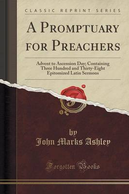 A Promptuary for Preachers: Advent to Ascension Day; Containing Three Hundred and Thirty-Eight Epitomized Latin Sermons (Classic Reprint) (Paperback)