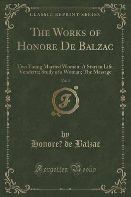 The Works of Honore de Balzac, Vol. 3: Two Young Married Women; A Start in Life; Vendetta; Study of a Woman; The Message (Classic Reprint) (Paperback)