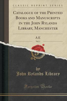 Catalogue of the Printed Books and Manuscripts in the John Rylands Library, Manchester, Vol. 1: A E (Classic Reprint) (Paperback)