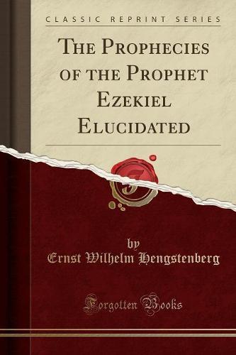 The Prophecies of the Prophet Ezekiel Elucidated (Classic Reprint) (Paperback)