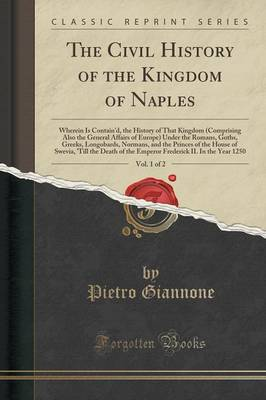 The Civil History of the Kingdom of Naples, Vol. 1 of 2: Wherein Is Contain'd, the History of That Kingdom (Comprising Also the General Affairs of Europe) Under the Romans, Goths, Greeks, Longobards, Normans, and the Princes of the House of Swevia, 't (Paperback)