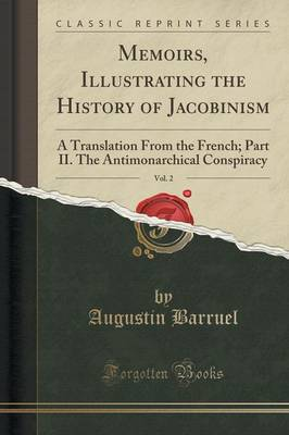 Memoirs, Illustrating the History of Jacobinism, Vol. 2: A Translation from the French; Part II. the Antimonarchical Conspiracy (Classic Reprint) (Paperback)