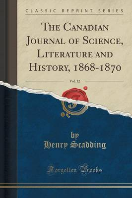 The Canadian Journal of Science, Literature and History, 1868-1870, Vol. 12 (Classic Reprint) (Paperback)