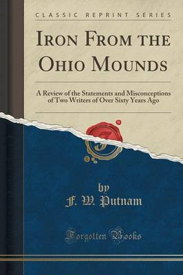 Iron from the Ohio Mounds: A Review of the Statements and Misconceptions of Two Writers of Over Sixty Years Ago (Classic Reprint) (Paperback)