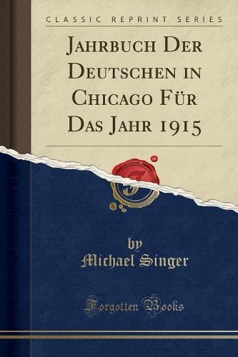 Jahrbuch Der Deutschen in Chicago Fur Das Jahr 1915 (Classic Reprint) (Paperback)
