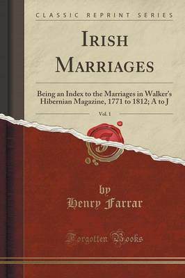 Irish Marriages, Vol. 1: Being an Index to the Marriages in Walker's Hibernian Magazine, 1771 to 1812; A to J (Classic Reprint) (Paperback)