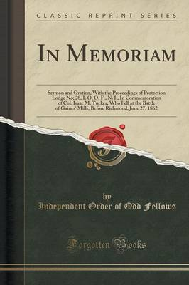 In Memoriam: Sermon and Oration, with the Proceedings of Protection Lodge No; 28, I. O. O. F., N. J., in Commemoration of Col. Isaac M. Tucker, Who Fell at the Battle of Gaines' Mills, Before Richmond, June 27, 1862 (Classic Reprint) (Paperback)