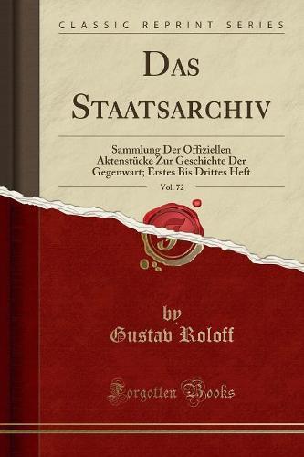 Das Staatsarchiv, Vol. 72: Sammlung Der Offiziellen Aktenstucke Zur Geschichte Der Gegenwart; Erstes Bis Drittes Heft (Classic Reprint) (Paperback)
