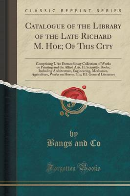 Catalogue of the Library of the Late Richard M. Hoe; Of This City: Comprising I. an Extraordinary Collection of Works on Printing and the Allied Arts; II. Scientific Books, Including Architecture, Engineering, Mechanics, Agriculture, Works on Horses, Etc; (Paperback)