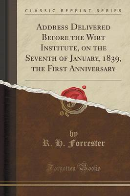 Address Delivered Before the Wirt Institute, on the Seventh of January, 1839, the First Anniversary (Classic Reprint) (Paperback)