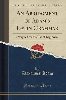 An Abridgment of Adam's Latin Grammar: Designed for the Use of Beginners (Classic Reprint) (Paperback)